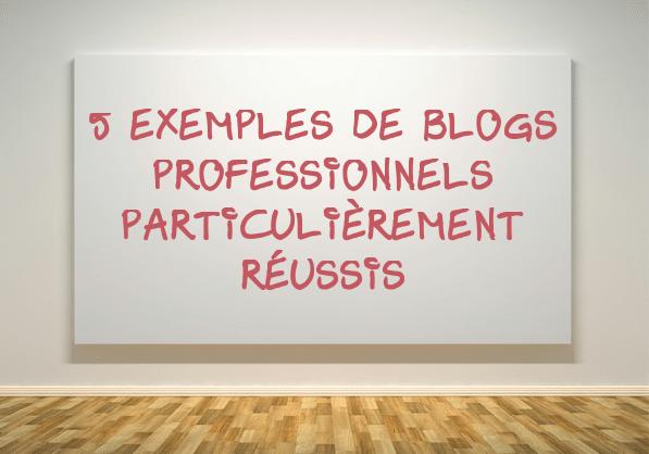 5 exemples de blogs professionnels particulièrement réussis